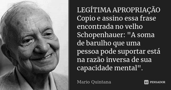 """LEGÍTIMA APROPRIAÇÃO Copio e assino essa frase encontrada no velho Schopenhauer: """"A soma de barulho que uma pessoa pode suportar está na razão inversa de s... Frase de Mario Quintana."""