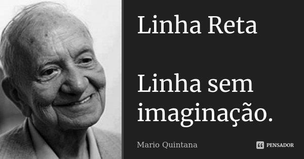 Linha Reta Linha sem imaginação.... Frase de Mario Quintana.