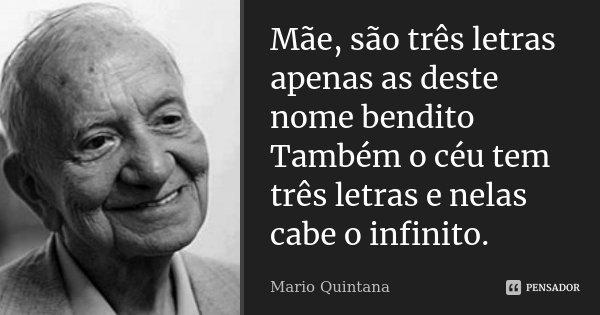 Mãe, são três letras apenas as deste nome bendito Também o céu tem três letras e nelas cabe o infinito.... Frase de Mário Quintana.