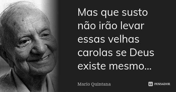Mas que susto não irão levar essas velhas carolas se Deus existe mesmo...... Frase de Mario Quintana.