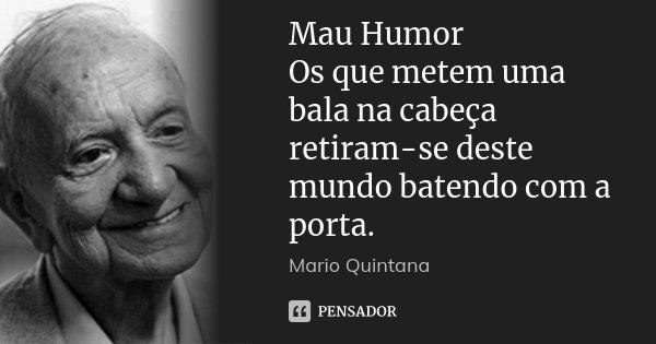 Mau Humor Os que metem uma bala na cabeça retiram-se deste mundo batendo com a porta.... Frase de Mario Quintana.