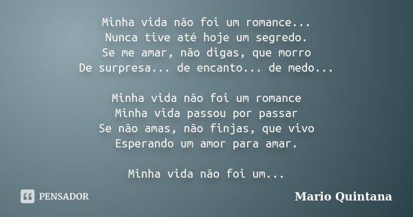 Minha vida não foi um romance... Nunca tive até hoje um segredo. Se me amar, não digas, que morro De surpresa... de encanto... de medo... Minha vida não foi um ... Frase de Mario Quintana.