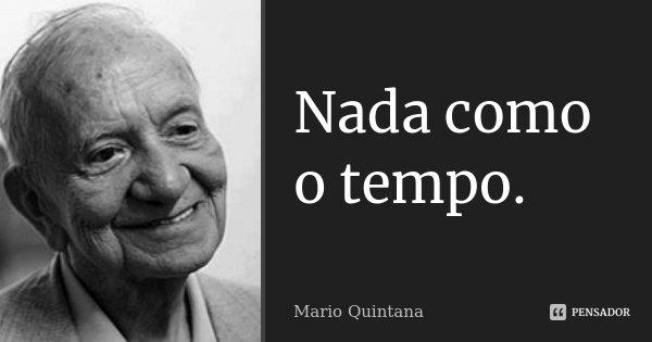 Nada como o tempo.... Frase de Mario Quintana.