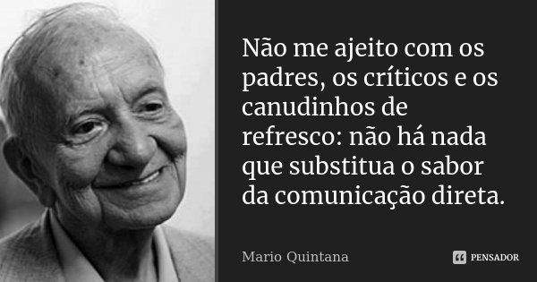 Não me ajeito com os padres, os críticos e os canudinhos de refresco: não há nada que substitua o sabor da comunicação direta.... Frase de Mario Quintana.