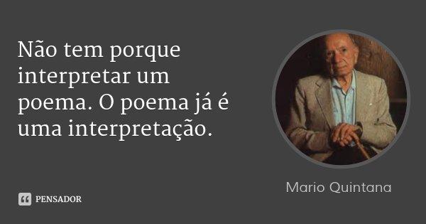 Não tem porque interpretar um poema. O poema já é uma interpretação.... Frase de Mario Quintana.