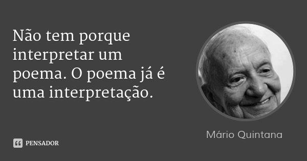 Não tem porque interpretar um poema. O poema já é uma interpretação.... Frase de Mário Quintana.