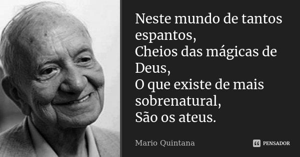 Neste mundo de tantos espantos, Cheios das mágicas de Deus, O que existe de mais sobrenatural, São os ateus.... Frase de Mario Quintana.