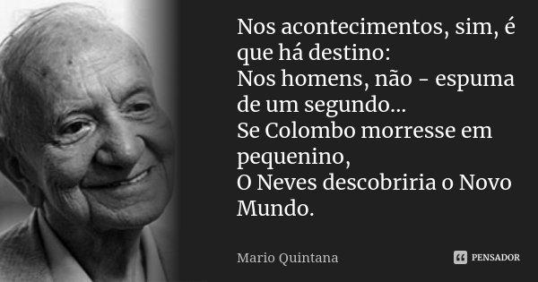 Nos acontecimentos, sim, é que há destino: Nos homens, não - espuma de um segundo... Se Colombo morresse em pequenino, O Neves descobriria o Novo Mundo.... Frase de Mario Quintana.