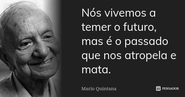 Nós vivemos a temer o futuro, mas é o passado que nos atropela e mata.... Frase de Mario Quintana.