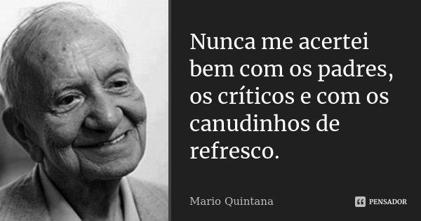 Nunca me acertei bem com os padres, os críticos e com os canudinhos de refresco.... Frase de Mario Quintana.