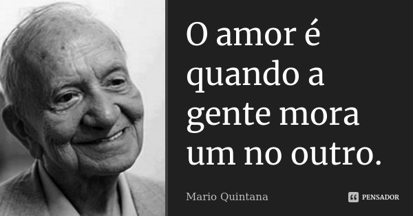 O amor é quando a gente mora um no outro.... Frase de Mario Quintana.