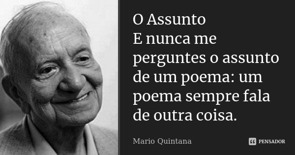 O Assunto E nunca me perguntes o assunto de um poema: um poema sempre fala de outra coisa.... Frase de Mario Quintana.