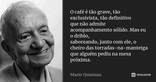 O café é tão grave, tão exclusivista, tão definitivo que não admite acompanhamento sólido. Mas eu o driblo, saboreando, junto com ele, o cheiro das torradas-na-... Frase de Mario Quintana.