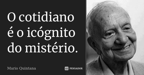 O cotidiano é o icógnito do mistério.... Frase de Mario Quintana.