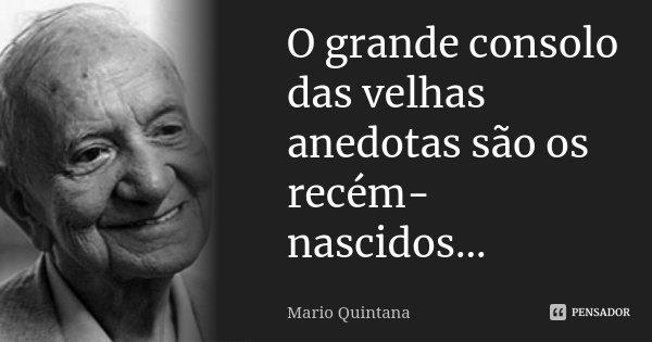 O grande consolo das velhas anedotas são os recém-nascidos...... Frase de Mario Quintana.