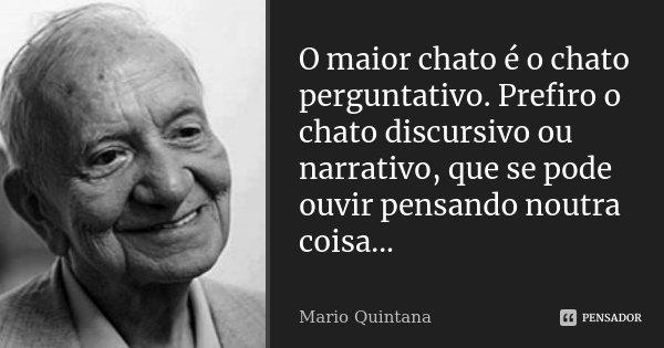 O maior chato é o chato perguntativo. Prefiro o chato discursivo ou narrativo, que se pode ouvir pensando noutra coisa...... Frase de Mario Quintana.
