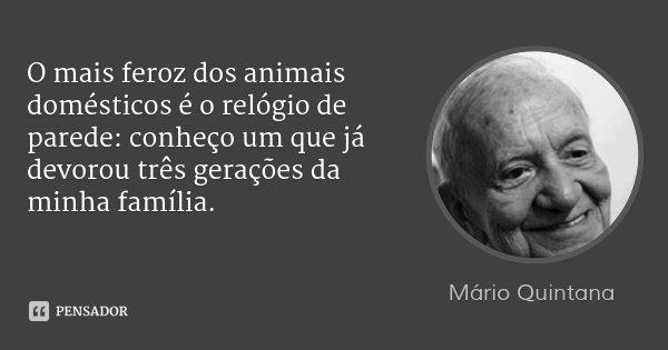 O mais feroz dos animais domésticos é o relógio de parede: conheço um que já devorou três gerações da minha família.... Frase de Mário Quintana.