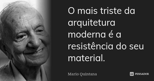O mais triste da arquitetura moderna, é a resistência do seu material.... Frase de Mario Quintana.