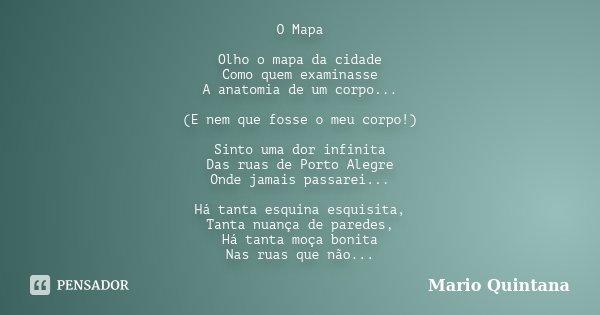 O Mapa Olho o mapa da cidade Como quem examinasse A anatomia de um corpo... (E nem que fosse o meu corpo!) Sinto uma dor infinita Das ruas de Porto Alegre Onde ... Frase de Mario Quintana.