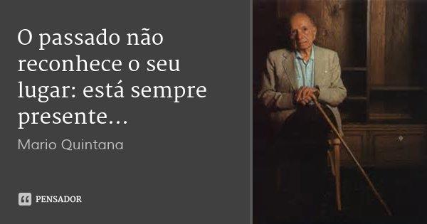 O passado não reconhece o seu lugar: está sempre presente...... Frase de Mario Quintana.