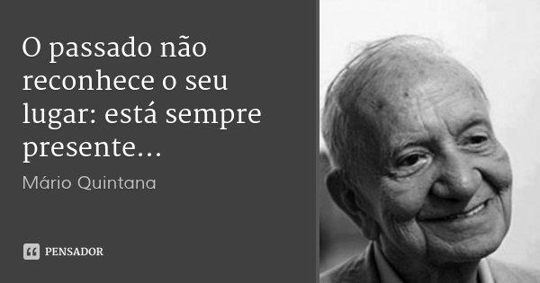 O passado não reconhece o seu lugar: está sempre presente...... Frase de Mário Quintana.