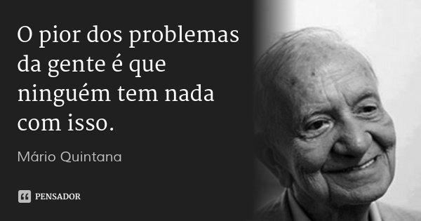O pior dos problemas da gente é que ninguém tem nada com isso.... Frase de Mário Quintana.