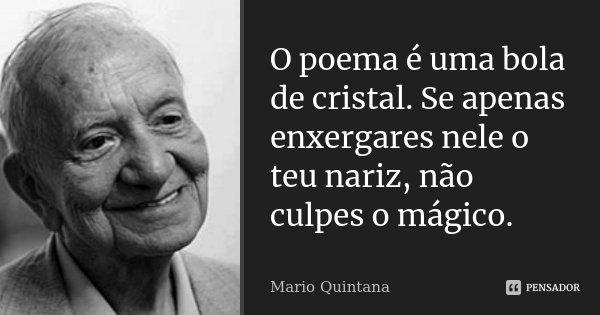 O poema é uma bola de cristal. Se apenas enxergares nele o teu nariz, não culpes o mágico.... Frase de Mario Quintana.