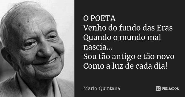 O POETA Venho do fundo das Eras Quando o mundo mal nascia... Sou tão antigo e tão novo Como a luz de cada dia!... Frase de Mario Quintana.