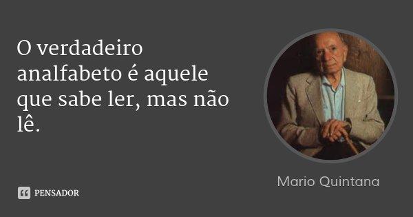 O verdadeiro analfabeto é aquele que sabe ler, mas não lê.... Frase de Mario Quintana.