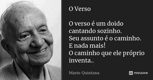 O Verso O verso é um doido cantando sozinho. Seu assunto é o caminho. E nada mais! O caminho que ele próprio inventa..... Frase de Mario Quintana.