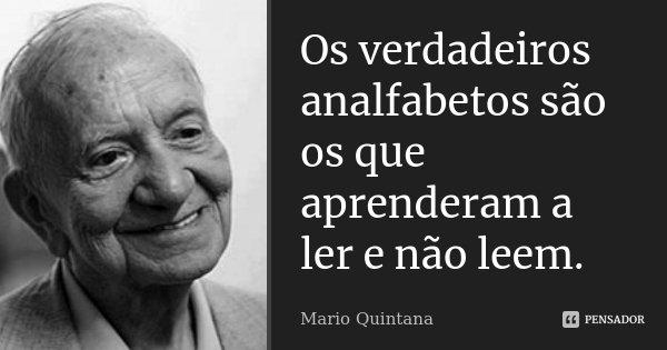 Os verdadeiros analfabetos são os que aprenderam a ler e não lêem.... Frase de Mario Quintana.