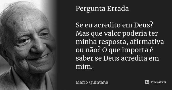 Pergunta Errada Se eu acredito em Deus? Mas que valor poderia ter minha resposta, afirmativa ou não? O que importa é saber se Deus acredita em mim.... Frase de Mario Quintana.