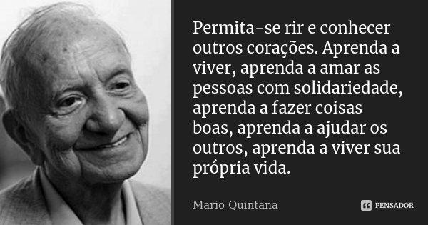 Permita-se rir e conhecer outros corações. Aprenda a viver, aprenda a amar as pessoas com solidariedade, aprenda a fazer coisas boas, aprenda a ajudar os outros... Frase de Mario Quintana.