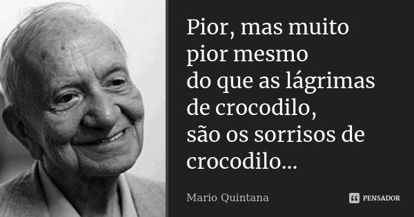 Pior, mas muito pior mesmo do que as lágrimas de crocodilo, são os sorrisos de crocodilo...... Frase de Mario Quintana.