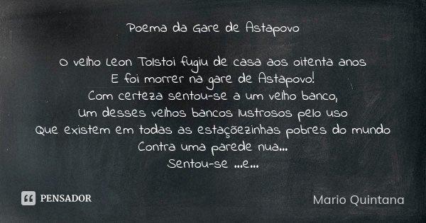 Poema da Gare de Astapovo O velho Leon Tolstoi fugiu de casa aos oitenta anos E foi morrer na gare de Astapovo! Com certeza sentou-se a um velho banco, Um desse... Frase de Mario Quintana.