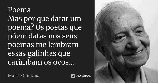 Poema Mas por que datar um poema? Os poetas que põem datas nos seus poemas me lembram essas galinhas que carimbam os ovos...... Frase de Mario Quintana.