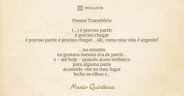 Poema Transitório (...) é preciso partir é preciso chegar é preciso partir é preciso chegar... Ah, como esta vida é urgente! ... no entanto eu gostava mesmo era... Frase de Mario Quintana.