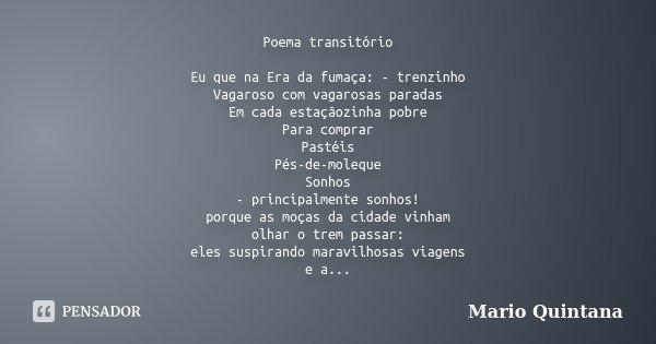 Poema transitório Eu que na Era da fumaça: - trenzinho Vagaroso com vagarosas paradas Em cada estaçãozinha pobre Para comprar Pastéis Pés-de-moleque Sonhos - pr... Frase de Mario Quintana.