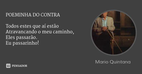 POEMINHA DO CONTRA Todos estes que aí estão Atravancando o meu caminho, Eles passarão. Eu passarinho!... Frase de Mario Quintana.