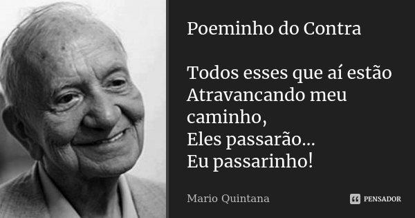 Poeminho do Contra Todos esses que aí estão Atravancando meu caminho, Eles passarão... Eu passarinho!... Frase de Mario Quintana.