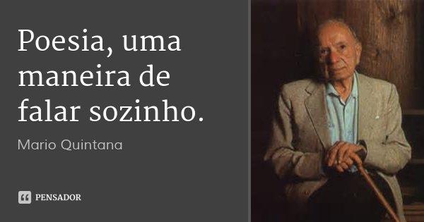 Poesia, uma maneira de falar sozinho.... Frase de Mario Quintana.