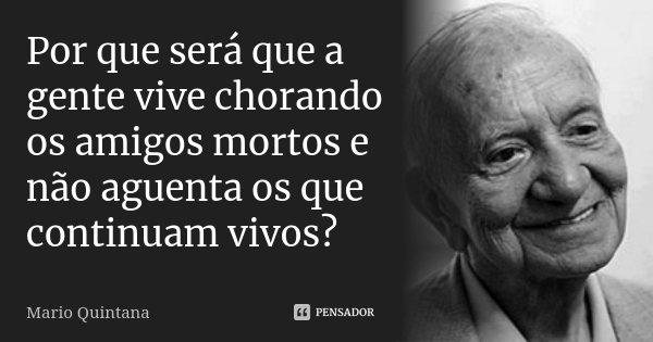 Por que será que a gente vive chorando os amigos mortos e não aguenta os que continuam vivos?... Frase de Mario Quintana.