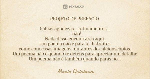 PROJETO DE PREFÁCIO Sábias agudezas... refinamentos... - não! Nada disso encontrarás aqui. Um poema não é para te distraíres como com essas imagens mutantes de ... Frase de Mario Quintana.