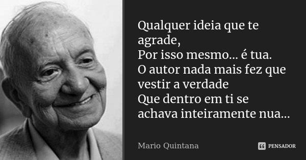 Qualquer ideia que te agrade, Por isso mesmo... é tua. O autor nada mais fez que vestir a verdade Que dentro em ti se achava inteiramente nua...... Frase de Mario Quintana.