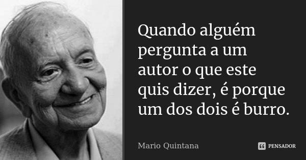 Quando alguém pergunta a um autor o que este quis dizer, é porque um dos dois é burro.... Frase de Mario Quintana.