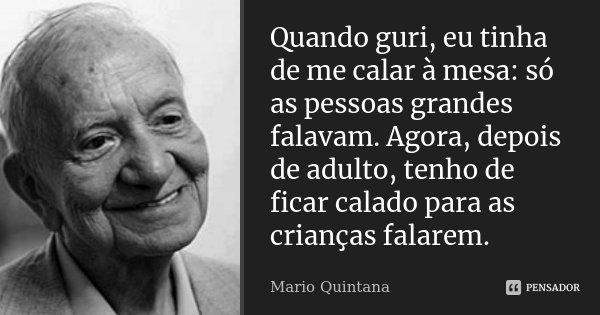 Quando guri, eu tinha de me calar à mesa: só as pessoas grandes falavam. Agora, depois de adulto, tenho de ficar calado para as crianças falarem.... Frase de Mario Quintana.