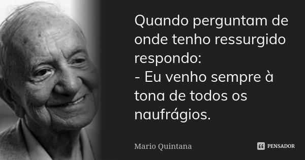 Quando perguntam de onde tenho ressurgido respondo: - Eu venho sempre à tona de todos os naufrágios.... Frase de Mário Quintana.