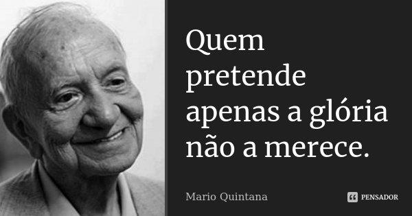 Quem pretende apenas a glória não a merece.... Frase de Mario Quintana.