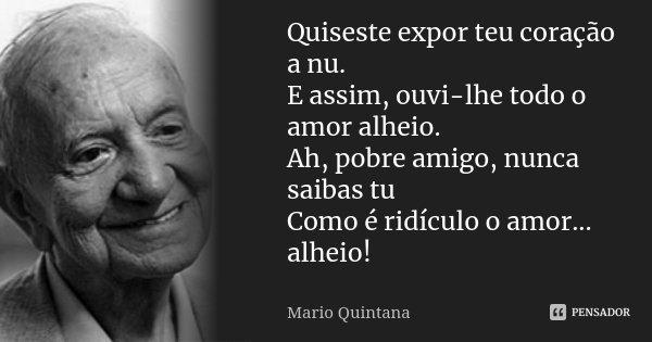 Quiseste expor teu coração a nu. E assim, ouvi-lhe todo o amor alheio. Ah, pobre amigo, nunca saibas tu Como é ridículo o amor... alheio!... Frase de Mario Quintana.