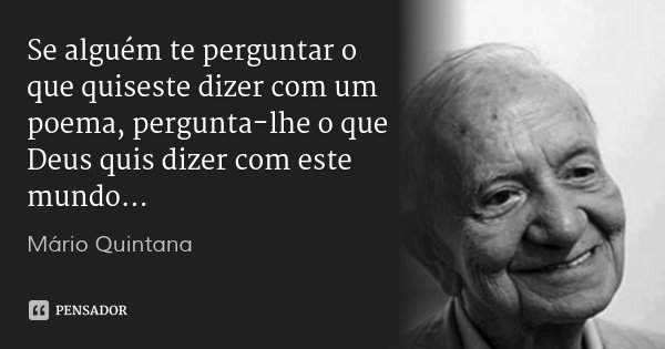 Se alguém te perguntar o que quiseste dizer com um poema, pergunta-lhe o que Deus quis dizer com este mundo...... Frase de Mário Quintana.